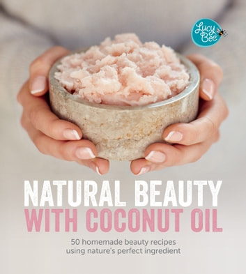 Natural Beauty With Coconut Oil - 50 Homemade Beauty Recipes Using Nature's Perfect Ingredient  ebook by Lucy Bee