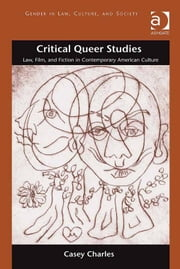 Critical Queer Studies - Law, Film, and Fiction in Contemporary American Culture ebook by Professor Casey Charles,Professor Martha Albertson Fineman