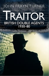 Traitor: British Double Agents 1930-80 - A Survey of British Spies ebook by John Turner
