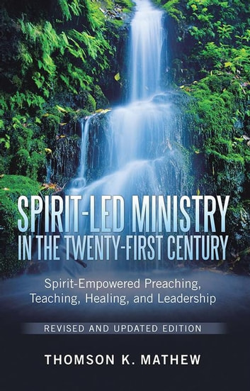 Spirit-Led Ministry in the Twenty-First Century Revised and Updated Edition - Spirit-Empowered Preaching, Teaching, Healing, and Leadership ebook by Thomson K. Mathew