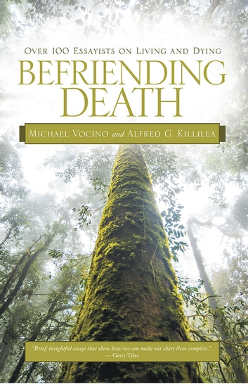 Befriending Death - Over 100 Essayists on Living and Dying ebook by Michael Vocino; Alfred G. Killilea