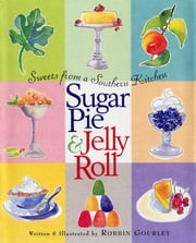 Sugar Pie and Jelly Roll - Sweets from a Southern Kitchen ebook by Robbin Gourley