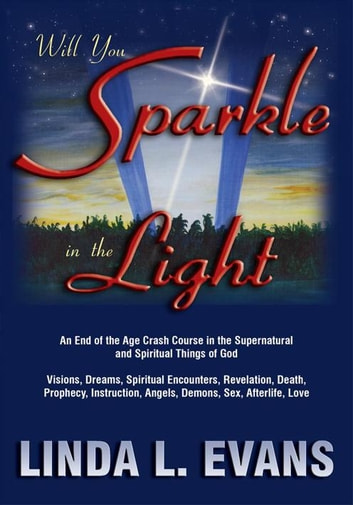 Will You Sparkle in the Light - An End-Of-The-Age Crash Course in the Supernatural and Spiritual Things of God ebook by Linda L. Evans