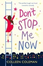 Don't Stop Me Now - The Perfect Laugh Out Loud Romantic Comedy ebook by Colleen Coleman