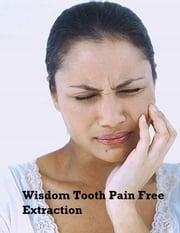 Wisdom Tooth Pain Free Extraction ebook by V.T.