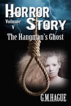 The Hangman's Ghost - Horror Story Volume 5 ebook by G.M.Hague