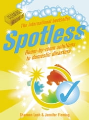 Spotless - Room-by-Room Solutions to Domestic Disasters ebook by Shannon Lush,Jennifer Fleming