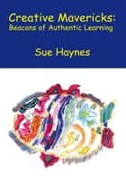 Creative Mavericks: Beacons of Authentic Learning ebook by Sue Haynes