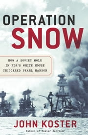Operation Snow - How a Soviet Mole in FDR's White House Triggered Pearl Harbor ebook by John Koster