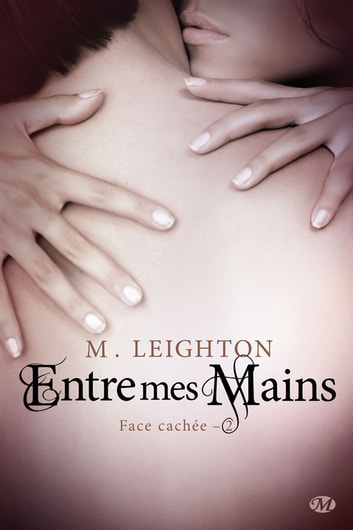 Entre mes mains - Face cachée, T2 eBook by M. Leighton