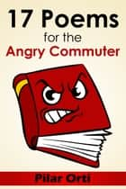 17 Poems for the Angry Commuter ebook by Pilar Orti