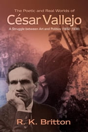 The Poetic and Real Worlds of César Vallejo (1892¿1938): A Struggle Between Art and Politics ebook by Britton, Robert K.