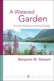 A Watered Garden - Christian Worship and Earth's Ecology ebook by Benjamin M. Stewart, PhD, Gordon A. Braatz Associate Professor of Worship, The Lutheran School of Theology at Chicago