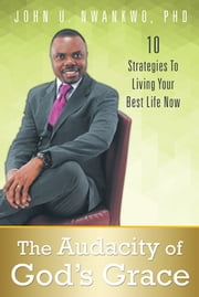 The Audacity of God's Grace - 10 Strategies To Living Your Best Life Now ebook by John U. Nwankwo