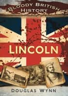 Bloody British History: Lincoln ebook by Douglas Wynn