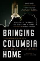 Bringing Columbia Home - The Untold Story of a Lost Space Shuttle and Her Crew ebook by Michael D. Leinbach, Jonathan H. Ward, Robert Crippen,...