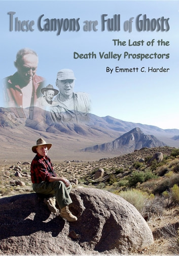 These Canyons Are Full of Ghosts - The Last of the Death Valley Prospectors ebook by Emmett C. Harder