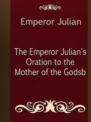 The Emperor Julian's Oration to the Mother of the Godsb ebook by Emperor Julian