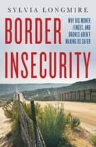Border Insecurity - Why Big Money, Fences, and Drones Aren't Making Us Safer ebook by Sylvia Longmire