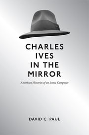 Charles Ives in the Mirror - American Histories of an Iconic Composer ebook by David Paul