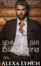 Behind The Bar Billionaire - Hard Working Successful Bartender Finds A Second Chance At Love ebook by