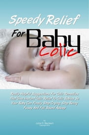 Speedy Relief For Baby Colic - Really Helpful Suggestions For Colic Remedies That Give Instant Colic Relief To Colic Babies So Your Baby Can Finally Stop Crying, Stop Being Fussy And Fall Sound Asleep ebook by Julia D. Beckert