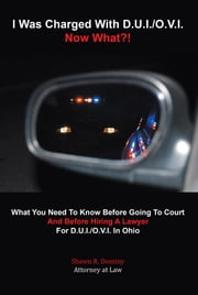 I Was Charged With D.U.I./O.V.I. - Now What?! - What You Need To Know Before Going To Court And Before Hiring A Lawyer For D.U.I./O.V.I. In Ohio ebook by Shawn R. Dominy, Attorney at Law