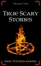 True Scary Stories: Volume Two - True Scary Stories, #2 ebook by Dark Mistress Aurora