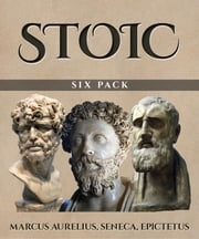 Stoic Six Pack (Illustrated) - Meditations of Marcus Aurelius, Golden Sayings, Fragments and Discourses of Epictetus, Letters from a Stoic and The Enchiridion ebook by Epictetus, Marcus Aurelius, Lucius Annaeus Seneca