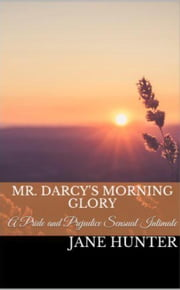 Mr. Darcy's Morning Glory: A Pride and Prejudice Sensual Intimate Novella - Marrying Miss Bennet, #1 ebook by Jane Hunter