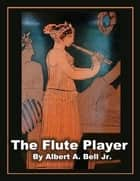 The Flute Player ebook by Albert A. Bell Jr