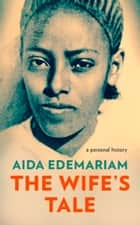 The Wife's Tale: A Personal History ebook by Aida Edemariam