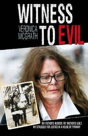 Witness to Evil - My Father's Murder. My Mother's Guilt. My Struggle for Justice in a House of Tyranny ebook by Veronica McGrath,Yvonne Kinsella