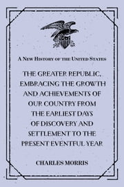 A New History of the United States : The greater republic, embracing the growth and achievements of our country from the earliest days of discovery and settlement to the present eventful year ebook by Charles Morris
