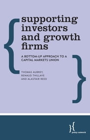 Supporting Investors and Growth Firms - A Bottom-Up Approach to a Capital Markets Union ebook by Thomas Aubrey,Renaud Thillaye,Alastair Reed