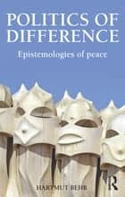 Politics of Difference - Epistemologies of Peace ebook by Hartmut Behr
