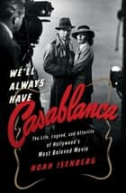 We'll Always Have Casablanca: The Life, Legend, and Afterlife of Hollywood's Most Beloved Movie ebook by Noah Isenberg