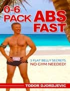 0-6 Pack Abs Fast: 5 Flat Belly Secrets - No Gym Needed! ebook by Todor Djordjevic