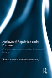 Audiovisual Regulation under Pressure - Comparative Cases from North America and Europe ebook by Thomas Gibbons,Peter Humphreys