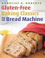 Gluten-Free Baking Classics for the Bread Machine ebook by Annalise G. Roberts