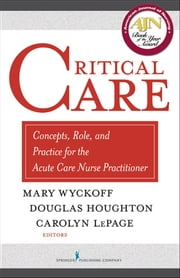 Critical Care - Concepts, Role, and Practice for the Acute Care Nurse Practitioner ebook by Dr. Mary Wyckoff, PhD, APRN, BC,,Mr. Douglas Houghton, MSN, ARNP, CCRN,Carolyn LePage, PhD