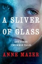 A Sliver of Glass - And Other Uncommon Tales ebook by