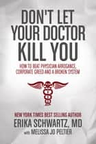 Don't Let Your Doctor Kill You - How to Beat Physician Arrogance, Corporate Greed and a Broken System ebook by Dr. Erika Schwartz MD, Melissa Jo Peltier