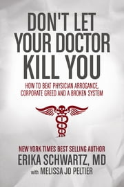 Don't Let Your Doctor Kill You - How to Beat Physician Arrogance, Corporate Greed and a Broken System ebook by Dr. Erika Schwartz MD,Melissa Jo Peltier