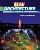 Live Architecture - Venues, Stages and Arenas for Popular Music ebook by Robert Kronenburg