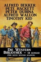 Die Western Bibliothek: 14 Romane ebook by Alfred Bekker, Pete Hackett, Timothy Kid,...