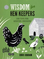 Wisdom for Hen Keepers - 500 Tips for Keeping Chickens ebook by Kobo.Web.Store.Products.Fields.ContributorFieldViewModel