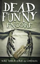 Dead Funny: Encore - More Horror Stories by Comedians ebook by Robin Ince, Johnny Mains, James Acaster,...