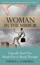 Woman in the Mirror - Ungodly Soul Ties - Break Free to Break Through ebook by Tarsha L. Campbell