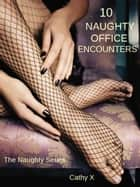 10 Naughty Office Encounters ebook by Cathy X